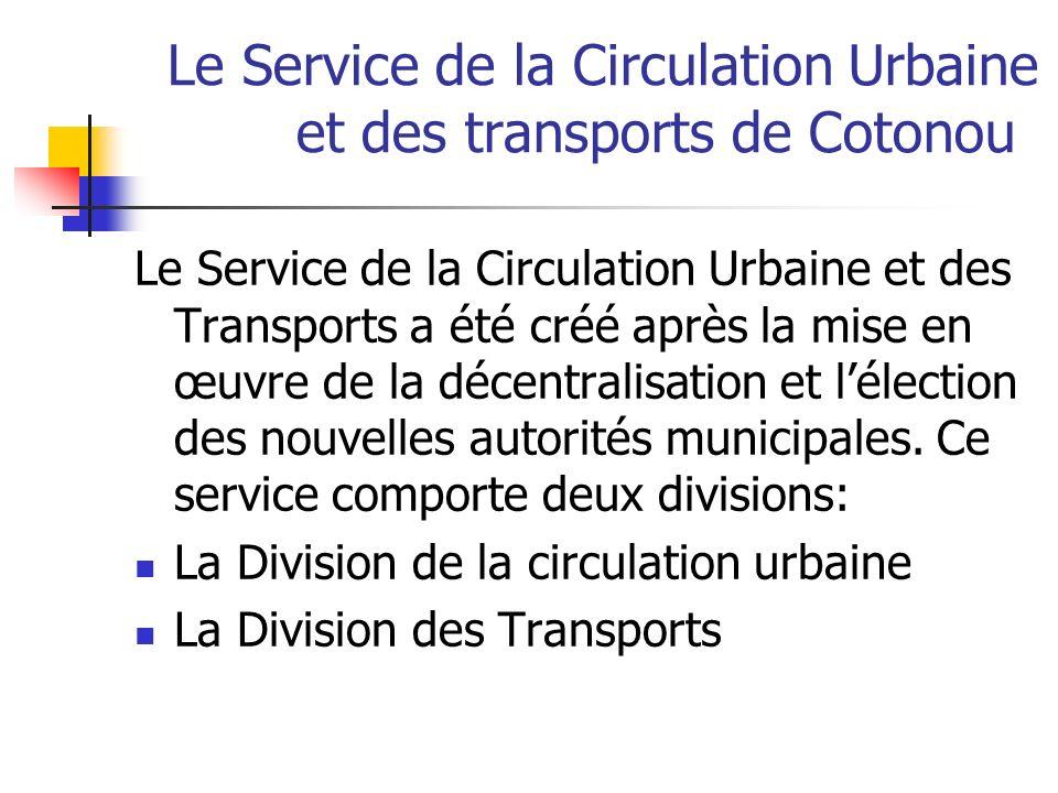 Le Service de la Circulation Urbaine et des transports de Cotonou (suite) Les principales attributions du service sont : La concession et lexploitation des lignes de bus et minibus; Lenregistrement et la délivrance des autorisations dexercer dans le domaine des taxis urbains et des taxis motos; La réalisation et lentretien des gares routières et des parkings; Le contrôle du stationnement des véhicules; Le suivi et la mise place du plan de circulation; La régulation des carrefours de la ville et la gestion des contrats de maintenance des installations établis avec les prestataires; La tenue des statistiques en matière de circulation; La signalisation horizontale (marquage et badigeonnage des bordures de chaussées) et verticale (panneaux de signalisation, feux tricolores et passages à niveau)