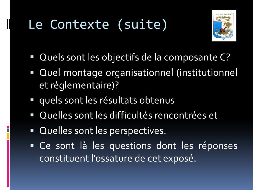 Le Contexte (suite) Quels sont les objectifs de la composante C? Quel montage organisationnel (institutionnel et réglementaire)? quels sont les résult