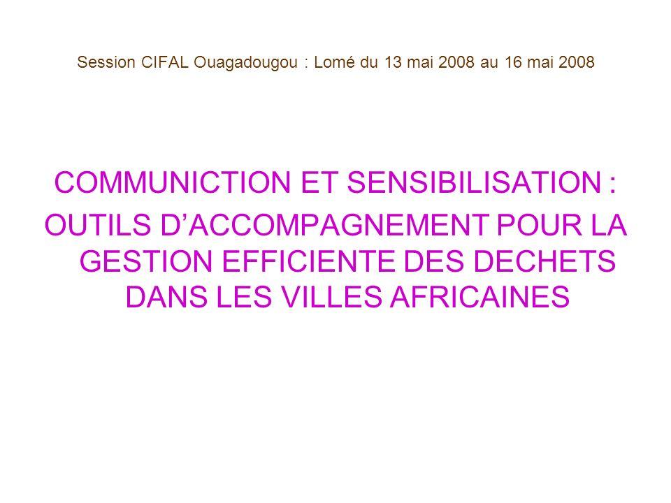 Session CIFAL Ouagadougou : Lomé du 13 mai 2008 au 16 mai 2008 COMMUNICTION ET SENSIBILISATION : OUTILS DACCOMPAGNEMENT POUR LA GESTION EFFICIENTE DES DECHETS DANS LES VILLES AFRICAINES