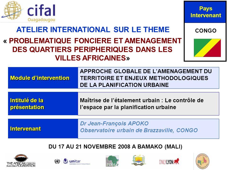 ATELIER INTERNATIONAL SUR LE THEME « PROBLEMATIQUE FONCIERE ET AMENAGEMENT DES QUARTIERS PERIPHERIQUES DANS LES VILLES AFRICAINES» DU 17 AU 21 NOVEMBRE 2008 A BAMAKO (MALI) Pays Intervenant CONGO Module dintervention APPROCHE GLOBALE DE LAMENAGEMENT DU TERRITOIRE ET ENJEUX METHODOLOGIQUES DE LA PLANIFICATION URBAINE Intitulé de la présentation Maîtrise de létalement urbain : Le contrôle de lespace par la planification urbaine Intervenant Dr Jean-François APOKO Observatoire urbain de Brazzaville, CONGO