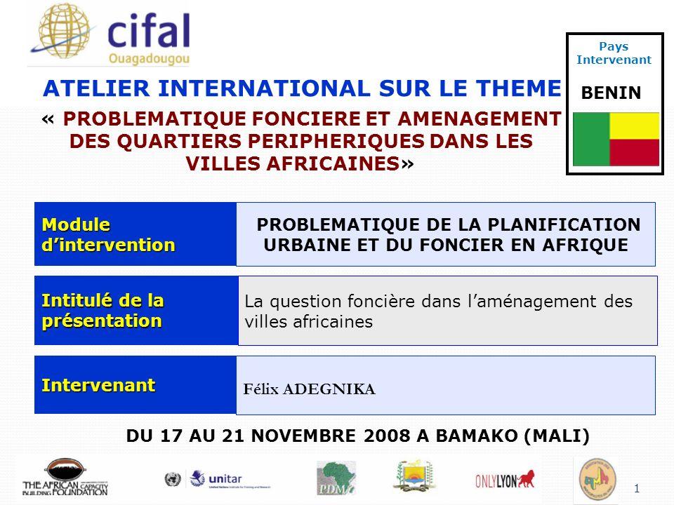1 ATELIER INTERNATIONAL SUR LE THEME « PROBLEMATIQUE FONCIERE ET AMENAGEMENT DES QUARTIERS PERIPHERIQUES DANS LES VILLES AFRICAINES» DU 17 AU 21 NOVEMBRE 2008 A BAMAKO (MALI) Pays Intervenant BENIN Module dintervention PROBLEMATIQUE DE LA PLANIFICATION URBAINE ET DU FONCIER EN AFRIQUE Intitulé de la présentation La question foncière dans laménagement des villes africaines Intervenant Félix ADEGNIKA