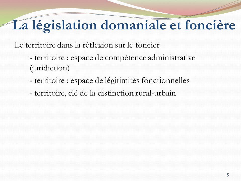 La législation domaniale et foncière Le territoire dans la réflexion sur le foncier - territoire : espace de compétence administrative (juridiction) - territoire : espace de légitimités fonctionnelles - territoire, clé de la distinction rural-urbain 5