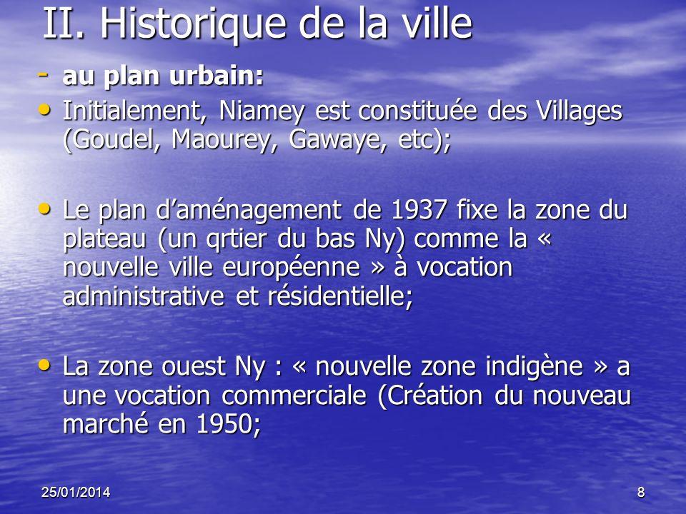 25/01/20148 II. Historique de la ville - au plan urbain: Initialement, Niamey est constituée des Villages (Goudel, Maourey, Gawaye, etc); Initialement