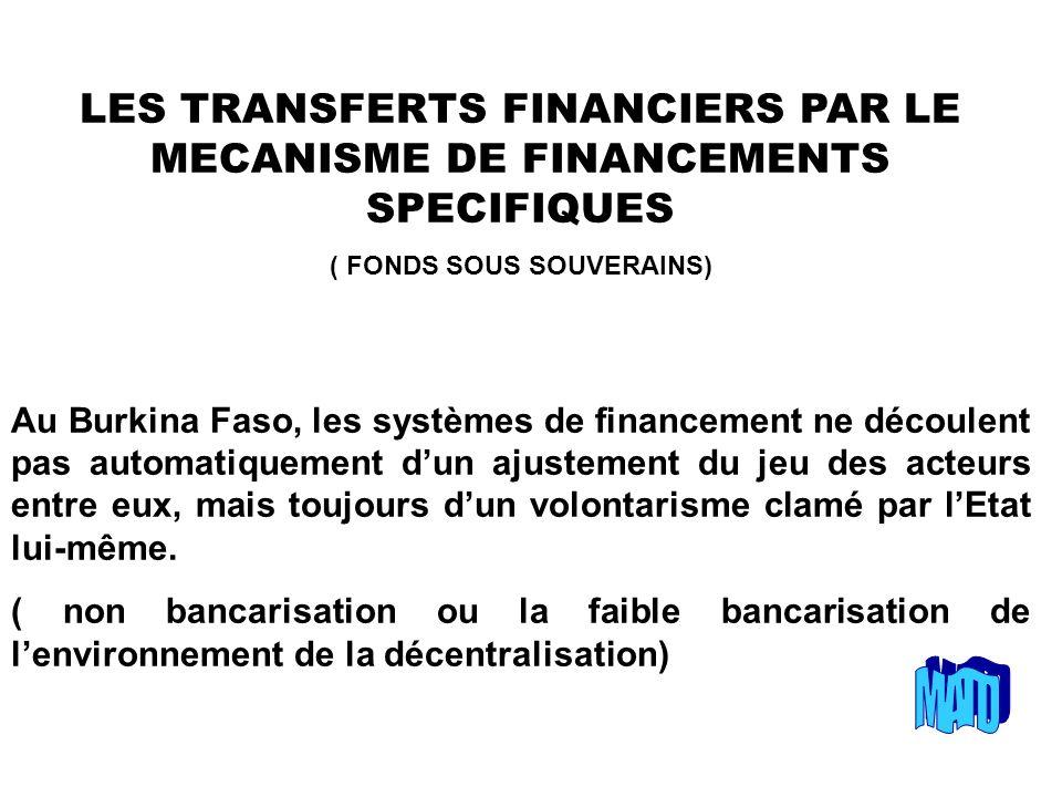 LES TRANSFERTS FINANCIERS PAR LE MECANISME DE FINANCEMENTS SPECIFIQUES ( FONDS SOUS SOUVERAINS) Au Burkina Faso, les systèmes de financement ne découlent pas automatiquement dun ajustement du jeu des acteurs entre eux, mais toujours dun volontarisme clamé par lEtat lui-même.