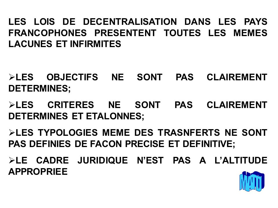 LES LOIS DE DECENTRALISATION DANS LES PAYS FRANCOPHONES PRESENTENT TOUTES LES MEMES LACUNES ET INFIRMITES LES OBJECTIFS NE SONT PAS CLAIREMENT DETERMINES; LES CRITERES NE SONT PAS CLAIREMENT DETERMINES ET ETALONNES; LES TYPOLOGIES MEME DES TRASNFERTS NE SONT PAS DEFINIES DE FACON PRECISE ET DEFINITIVE; LE CADRE JURIDIQUE NEST PAS A LALTITUDE APPROPRIEE
