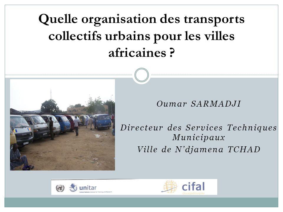 Oumar SARMADJI Directeur des Services Techniques Municipaux Ville de Ndjamena TCHAD Quelle organisation des transports collectifs urbains pour les villes africaines ?