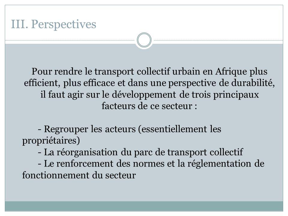 III. Perspectives Pour rendre le transport collectif urbain en Afrique plus efficient, plus efficace et dans une perspective de durabilité, il faut ag