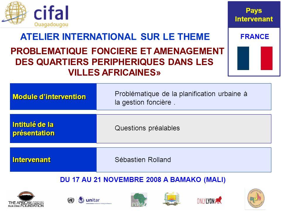 Bamako Mali 17-21 novembre 2008 ATELIER INTERNATIONAL SUR LE THEME « PROBLEMATIQUE FONCIERE ET AMENAGEMENT DES QUARTIERS PERIPHERIQUES DANS LES VILLES AFRICAINES» FRANCE Module dintervention Intitulé de la présentation Intervenant Problématique de la planification urbaine à la gestion foncière.