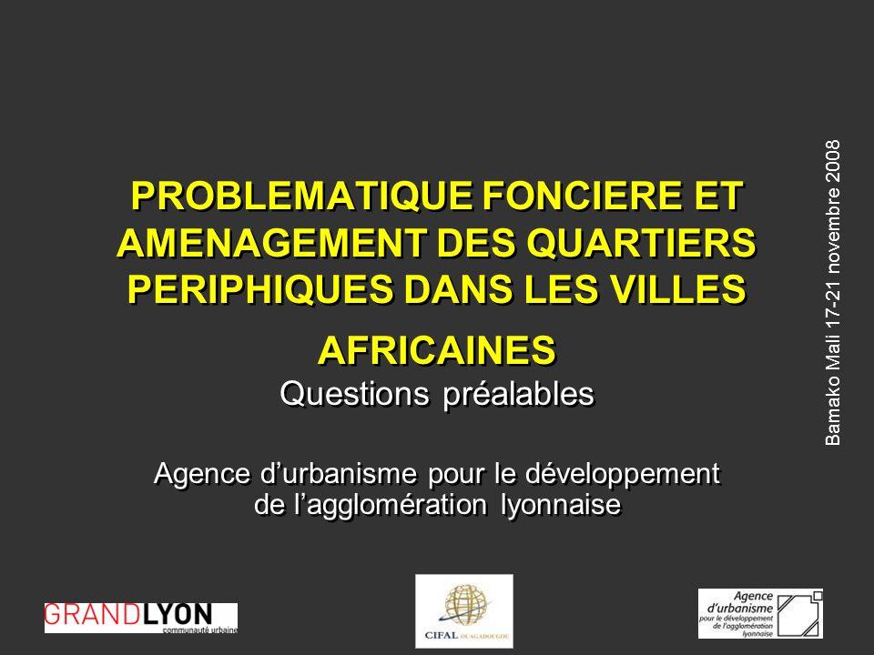 Bamako Mali 17-21 novembre 2008 PROBLEMATIQUE FONCIERE ET AMENAGEMENT DES QUARTIERS PERIPHIQUES DANS LES VILLES AFRICAINES Questions préalables Agence durbanisme pour le développement de lagglomération lyonnaise Questions préalables Agence durbanisme pour le développement de lagglomération lyonnaise