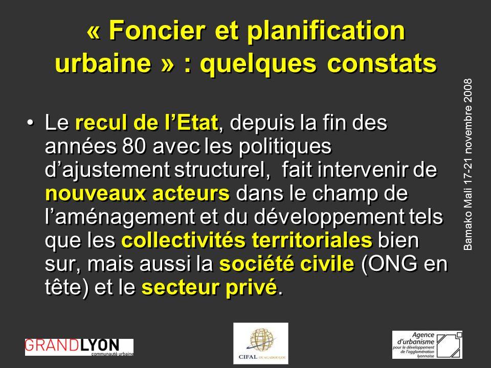 Bamako Mali 17-21 novembre 2008 « Foncier et planification urbaine » : quelques constats Le recul de lEtat, depuis la fin des années 80 avec les politiques dajustement structurel, fait intervenir de nouveaux acteurs dans le champ de laménagement et du développement tels que les collectivités territoriales bien sur, mais aussi la société civile (ONG en tête) et le secteur privé.