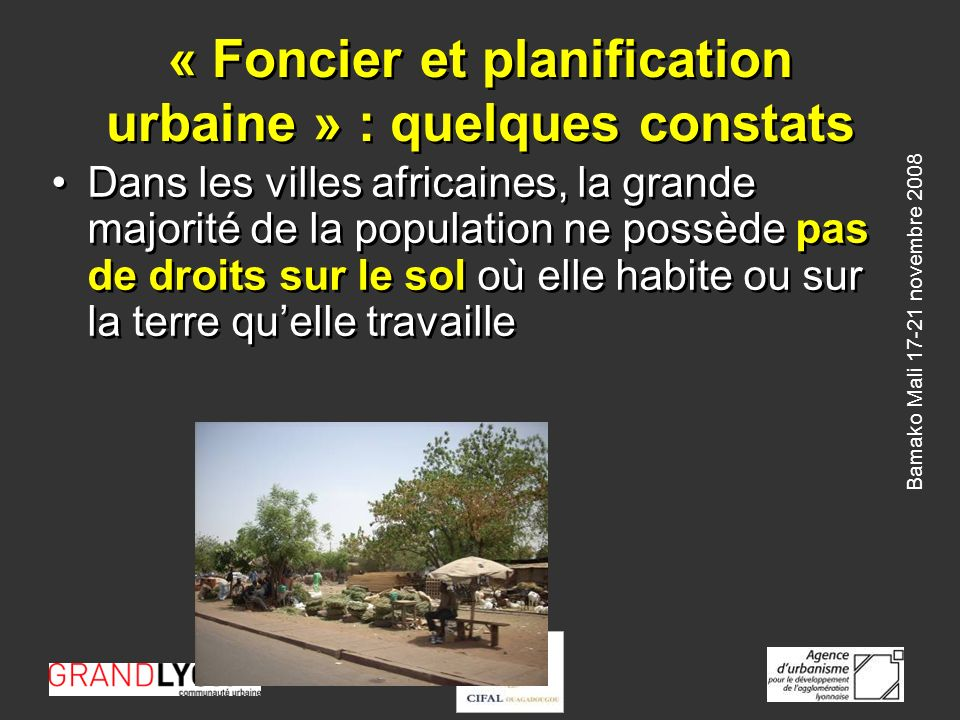 Bamako Mali 17-21 novembre 2008 « Foncier et planification urbaine » : quelques constats Dans les villes africaines, la grande majorité de la population ne possède pas de droits sur le sol où elle habite ou sur la terre quelle travaille