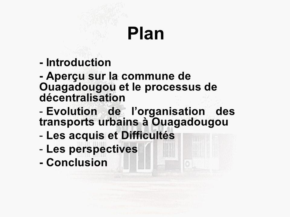 Plan - Introduction - Aperçu sur la commune de Ouagadougou et le processus de décentralisation - Evolution de lorganisation des transports urbains à Ouagadougou - Les acquis et Difficultés - Les perspectives - Conclusion