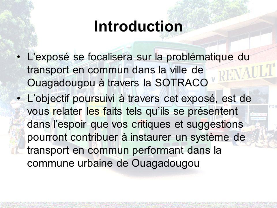 Introduction Lexposé se focalisera sur la problématique du transport en commun dans la ville de Ouagadougou à travers la SOTRACO Lobjectif poursuivi à travers cet exposé, est de vous relater les faits tels quils se présentent dans lespoir que vos critiques et suggestions pourront contribuer à instaurer un système de transport en commun performant dans la commune urbaine de Ouagadougou