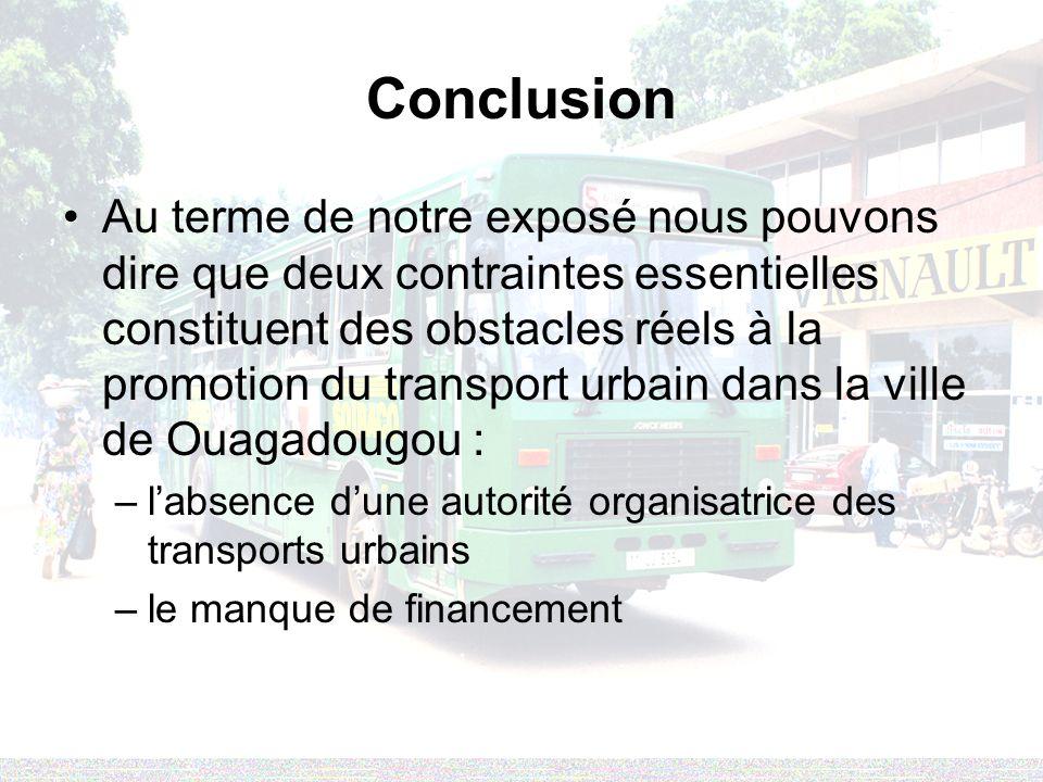 Conclusion Au terme de notre exposé nous pouvons dire que deux contraintes essentielles constituent des obstacles réels à la promotion du transport urbain dans la ville de Ouagadougou : –labsence dune autorité organisatrice des transports urbains –le manque de financement