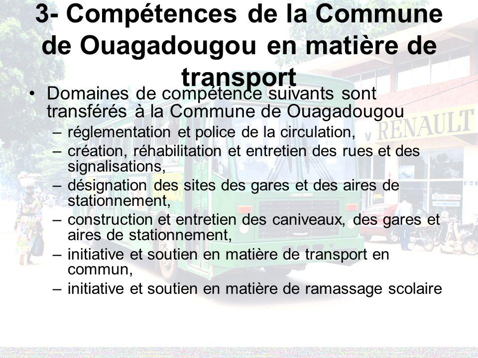 3- Compétences de la Commune de Ouagadougou en matière de transport Domaines de compétence suivants sont transférés à la Commune de Ouagadougou –réglementation et police de la circulation, –création, réhabilitation et entretien des rues et des signalisations, –désignation des sites des gares et des aires de stationnement, –construction et entretien des caniveaux, des gares et aires de stationnement, –initiative et soutien en matière de transport en commun, –initiative et soutien en matière de ramassage scolaire