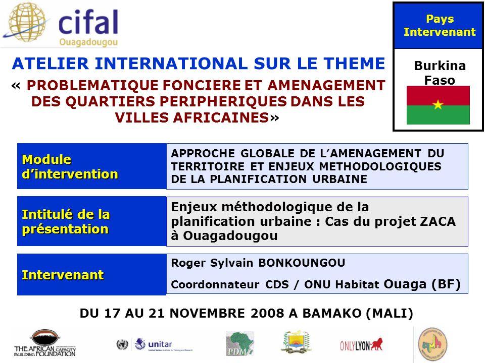 ATELIER INTERNATIONAL SUR LE THEME « PROBLEMATIQUE FONCIERE ET AMENAGEMENT DES QUARTIERS PERIPHERIQUES DANS LES VILLES AFRICAINES» DU 17 AU 21 NOVEMBRE 2008 A BAMAKO (MALI) Pays Intervenant Burkina Faso Module dintervention APPROCHE GLOBALE DE LAMENAGEMENT DU TERRITOIRE ET ENJEUX METHODOLOGIQUES DE LA PLANIFICATION URBAINE Intitulé de la présentation Enjeux méthodologique de la planification urbaine : Cas du projet ZACA à Ouagadougou Intervenant Roger Sylvain BONKOUNGOU Coordonnateur CDS / ONU Habitat Ouaga (BF)