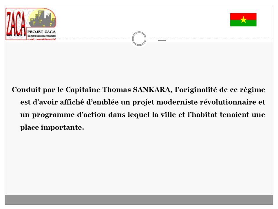 _ Conduit par le Capitaine Thomas SANKARA, loriginalité de ce régime est davoir affiché demblée un projet moderniste révolutionnaire et un programme daction dans lequel la ville et lhabitat tenaient une place importante.