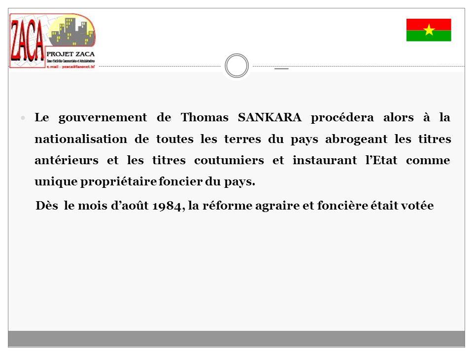 _ Le gouvernement de Thomas SANKARA procédera alors à la nationalisation de toutes les terres du pays abrogeant les titres antérieurs et les titres coutumiers et instaurant lEtat comme unique propriétaire foncier du pays.