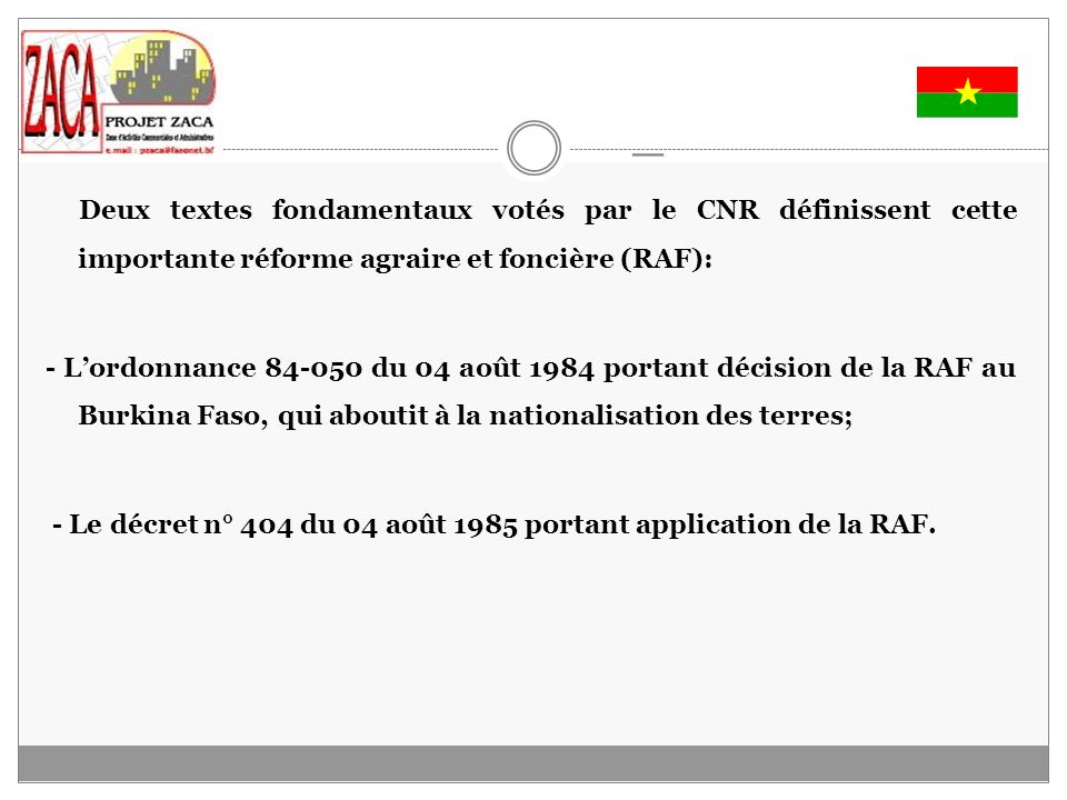 _ Deux textes fondamentaux votés par le CNR définissent cette importante réforme agraire et foncière (RAF): - Lordonnance 84-050 du 04 août 1984 portant décision de la RAF au Burkina Faso, qui aboutit à la nationalisation des terres; - Le décret n° 404 du 04 août 1985 portant application de la RAF.
