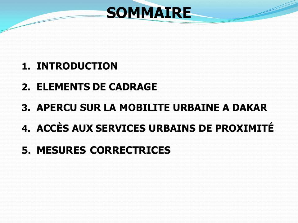 SOMMAIRE 1. INTRODUCTION 2. ELEMENTS DE CADRAGE 3. APERCU SUR LA MOBILITE URBAINE A DAKAR 4. ACCÈS AUX SERVICES URBAINS DE PROXIMITÉ 5. MESURES CORREC