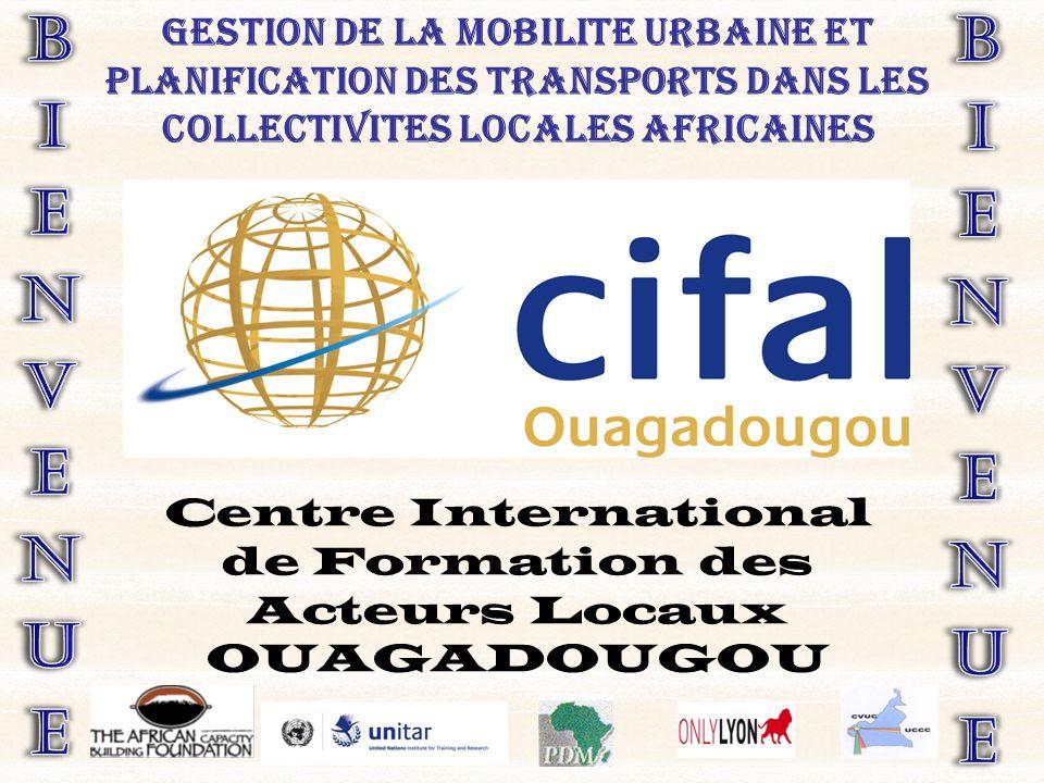 GESTION DE LA MOBILITE URBAINE ET PLANIFICATION DES TRANSPORTS DANS LES COLLECTIVITES LOCALES AFRICAINES Centre International de Formation des Acteurs