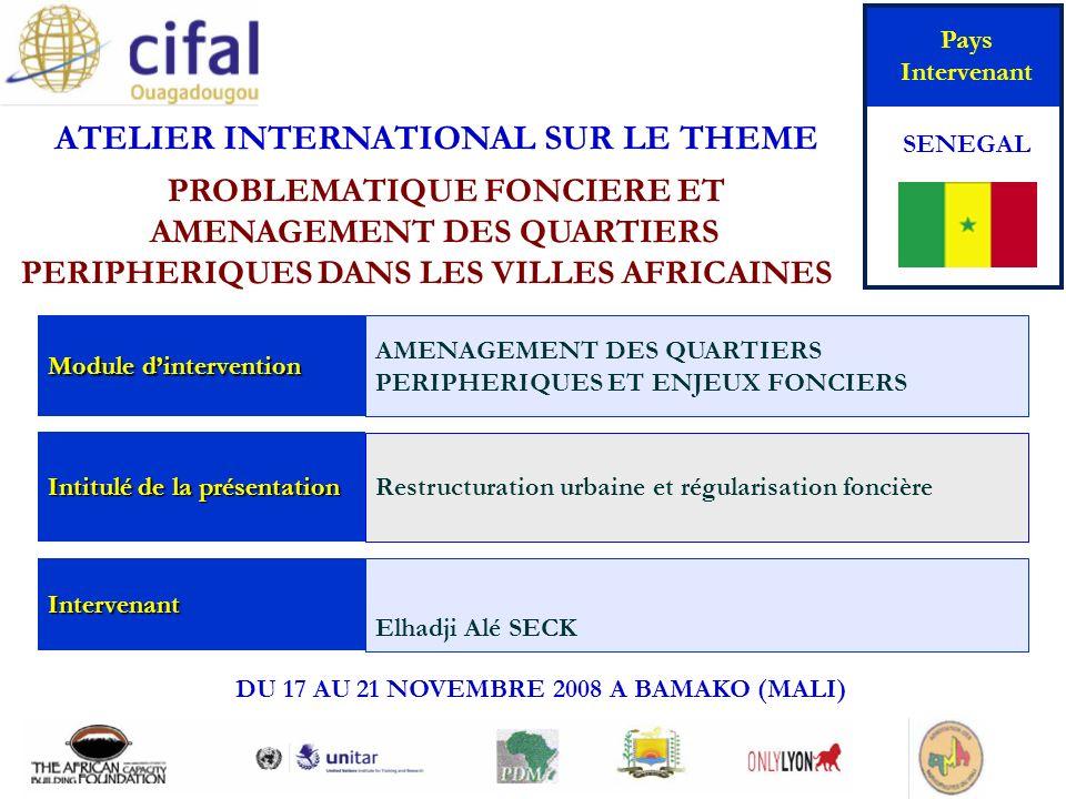 ATELIER INTERNATIONAL SUR LE THEME « PROBLEMATIQUE FONCIERE ET AMENAGEMENT DES QUARTIERS PERIPHERIQUES DANS LES VILLES AFRICAINES» DU 17 AU 21 NOVEMBRE 2008 A BAMAKO (MALI) Pays Intervenant SENEGAL Module dintervention AMENAGEMENT DES QUARTIERS PERIPHERIQUES ET ENJEUX FONCIERS Intitulé de la présentation Restructuration urbaine et régularisation foncière Intervenant Elhadji Alé SECK
