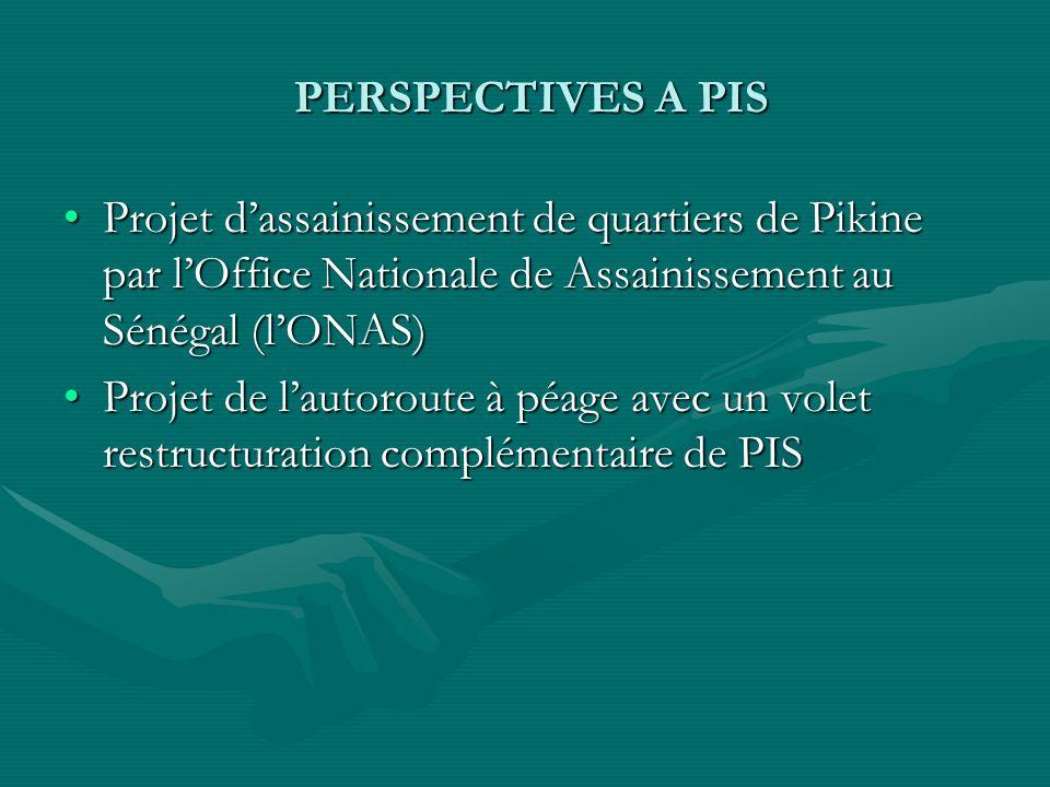 PERSPECTIVES A PIS PERSPECTIVES A PIS Projet dassainissement de quartiers de Pikine par lOffice Nationale de Assainissement au Sénégal (lONAS)Projet dassainissement de quartiers de Pikine par lOffice Nationale de Assainissement au Sénégal (lONAS) Projet de lautoroute à péage avec un volet restructuration complémentaire de PISProjet de lautoroute à péage avec un volet restructuration complémentaire de PIS