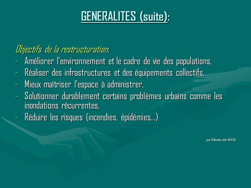 GENERALITES (suite): Objectifs de la restructuration: -Améliorer lenvironnement et le cadre de vie des populations, -Réaliser des infrastructures et des équipements collectifs, -Mieux maîtriser lespace à administrer, -Solutionner durablement certains problèmes urbains comme les inondations récurrentes, -Réduire les risques (incendies, épidémies…) par Elhadji Alé SECK