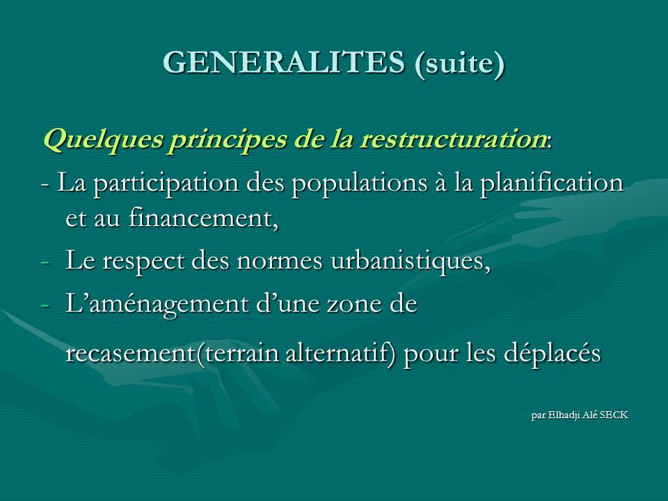 GENERALITES (suite) Quelques principes de la restructuration: - La participation des populations à la planification et au financement, -Le respect des normes urbanistiques, -Laménagement dune zone de recasement(terrain alternatif) pour les déplacés par Elhadji Alé SECK