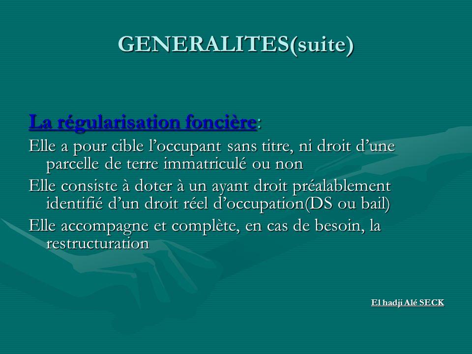 GENERALITES(suite) La régularisation foncière : Elle a pour cible loccupant sans titre, ni droit dune parcelle de terre immatriculé ou non Elle consis