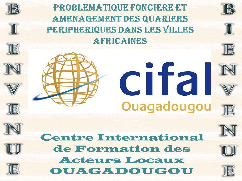 PROBLEMATIQUE FONCIERE ET AMENAGEMENT DES QUARIERS PERIPHERIQUES DANS LES VILLES AFRICAINES Centre International de Formation des Acteurs Locaux OUAGADOUGOU