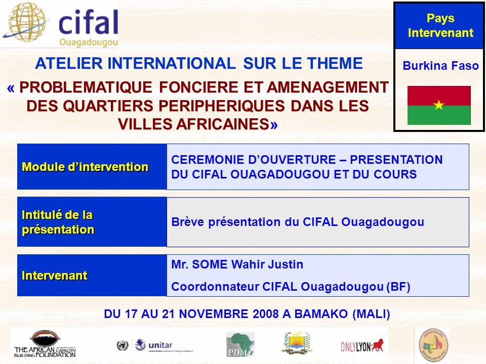 ATELIER INTERNATIONAL SUR LE THEME « PROBLEMATIQUE FONCIERE ET AMENAGEMENT DES QUARTIERS PERIPHERIQUES DANS LES VILLES AFRICAINES» DU 17 AU 21 NOVEMBRE 2008 A BAMAKO (MALI) Pays Intervenant Burkina Faso Module dintervention CEREMONIE DOUVERTURE – PRESENTATION DU CIFAL OUAGADOUGOU ET DU COURS Intitulé de la présentation Brève présentation du CIFAL Ouagadougou Intervenant Mr.