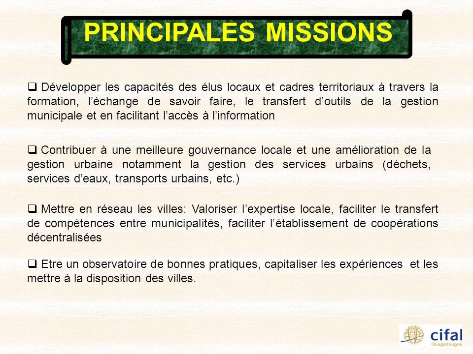 PRINCIPALES MISSIONS Développer les capacités des élus locaux et cadres territoriaux à travers la formation, léchange de savoir faire, le transfert doutils de la gestion municipale et en facilitant laccès à linformation Contribuer à une meilleure gouvernance locale et une amélioration de la gestion urbaine notamment la gestion des services urbains (déchets, services deaux, transports urbains, etc.) Mettre en réseau les villes: Valoriser lexpertise locale, faciliter le transfert de compétences entre municipalités, faciliter létablissement de coopérations décentralisées Etre un observatoire de bonnes pratiques, capitaliser les expériences et les mettre à la disposition des villes.