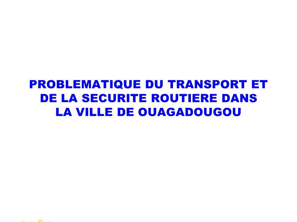 PROBLEMATIQUE DU TRANSPORT ET DE LA SECURITE ROUTIERE DANS LA VILLE DE OUAGADOUGOU Présenté par: Clément OUONGO Officier Supérieur de Police Municipal