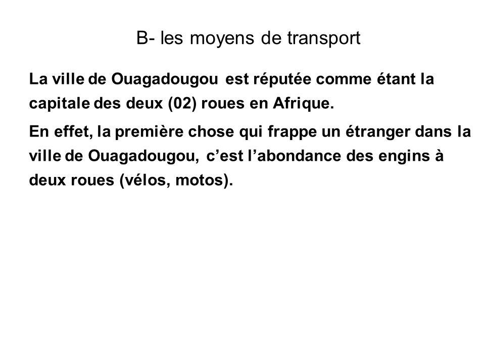 B- les moyens de transport La ville de Ouagadougou est réputée comme étant la capitale des deux (02) roues en Afrique. En effet, la première chose qui
