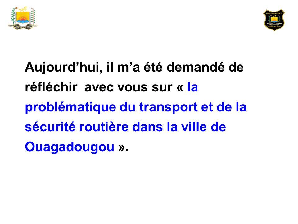 Aujourdhui, il ma été demandé de réfléchir avec vous sur « la problématique du transport et de la sécurité routière dans la ville de Ouagadougou ».