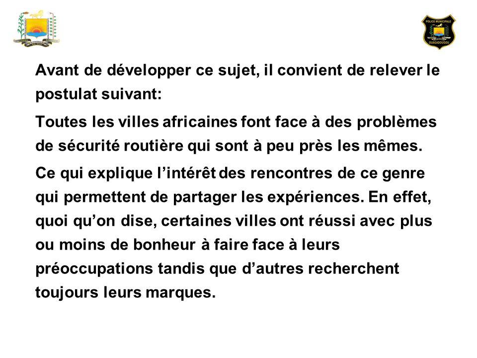 Ceci dit, pour revenir au sujet qui me permet dêtre encore devant vous aujourd hui, à savoir: «la problématique du transport et de la sécurité routière dans la ville de Ouagadougou », je me propose de soumettre à votre réflexion les aspects suivants : 1.les infrastructures routières et les moyens de transport à Ouagadougou ; 2.les problèmes de circulation dans la ville de Ouagadougou ; 3.les réponses de la municipalité face aux problèmes de sécurité routière.