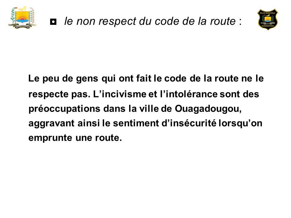 le non respect du code de la route : Le peu de gens qui ont fait le code de la route ne le respecte pas. Lincivisme et lintolérance sont des préoccupa