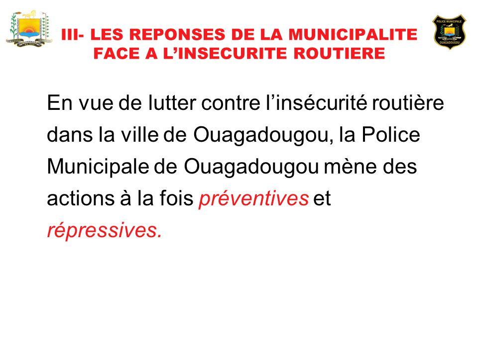 III- LES REPONSES DE LA MUNICIPALITE FACE A LINSECURITE ROUTIERE En vue de lutter contre linsécurité routière dans la ville de Ouagadougou, la Police