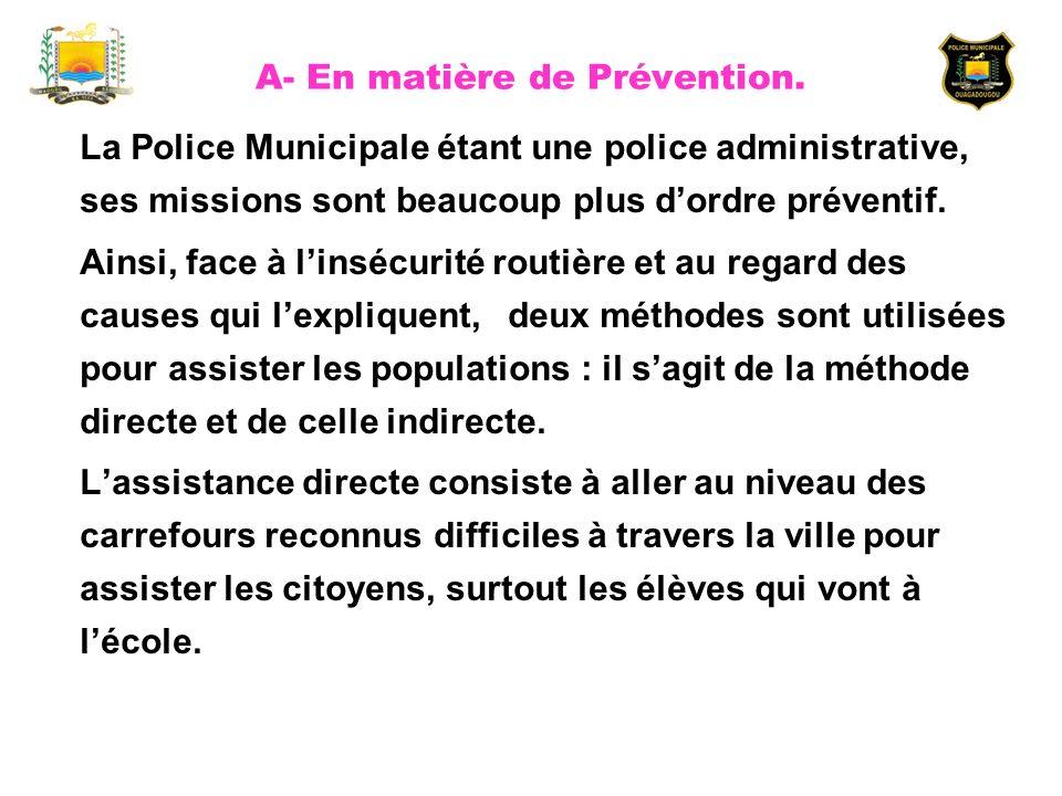 A- En matière de Prévention. La Police Municipale étant une police administrative, ses missions sont beaucoup plus dordre préventif. Ainsi, face à lin