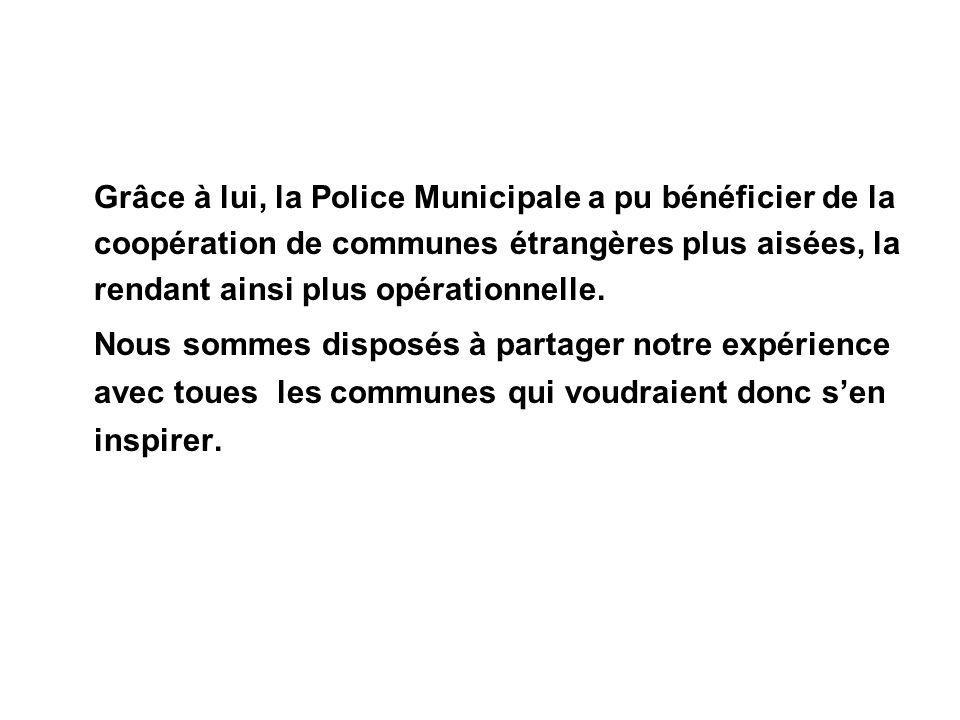 Grâce à lui, la Police Municipale a pu bénéficier de la coopération de communes étrangères plus aisées, la rendant ainsi plus opérationnelle. Nous som