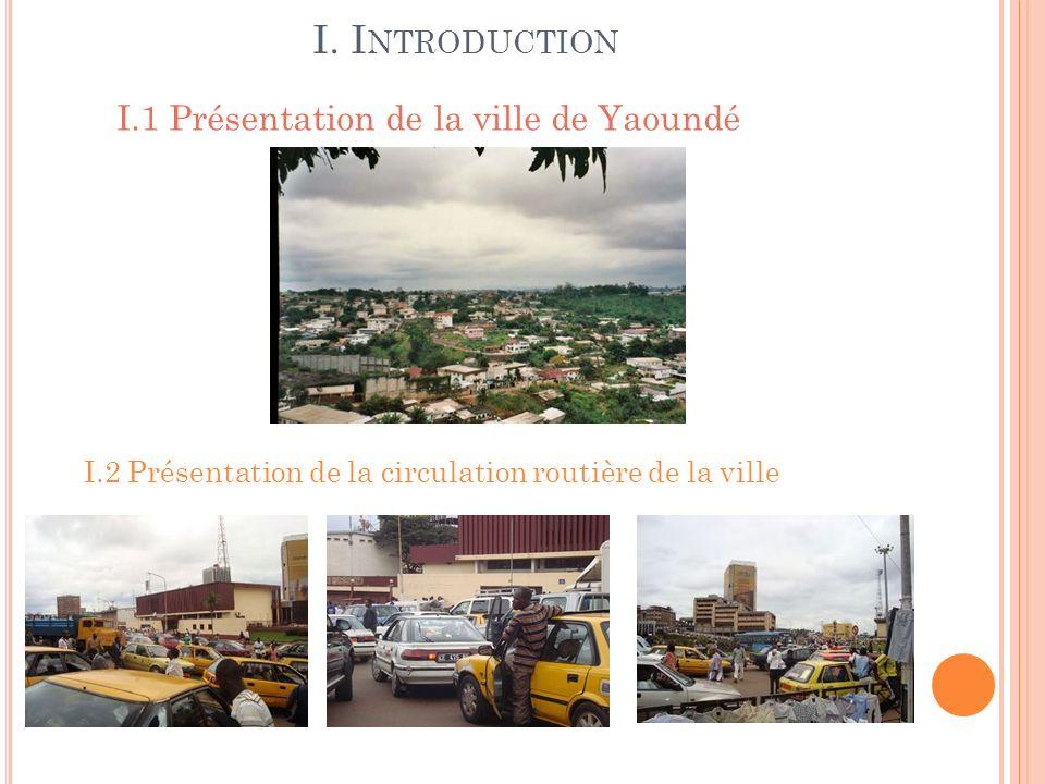 I.3 Les causes de la mauvaise circulation routière dans la ville de Yaoundé 1.3.1 Les causes non quantifiables Loccupation illégale des trottoirs par les sauveteurs Le mauvais état de certaines rues (dégradées ou non bitumées) Linexistence ou le non fonctionnement des feux de signalisation Le non respect du code de la route par les automobilistes 1.3.2 Les causes quantifiables Linsuffisance du parc automobile affecté au transport urbain Linsuffisance en qualité et en longueur du linéaire de voirie urbaine I.4 Lobjectif de létude