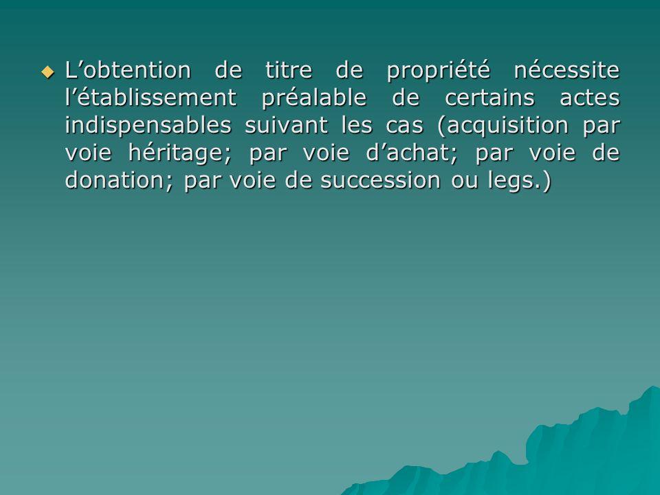 Lobtention de titre de propriété nécessite létablissement préalable de certains actes indispensables suivant les cas (acquisition par voie héritage; p