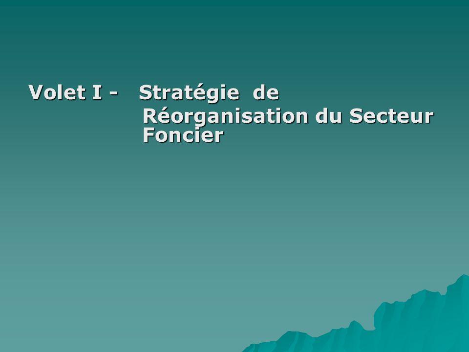 Volet I - Stratégie de Réorganisation du Secteur Foncier Réorganisation du Secteur Foncier