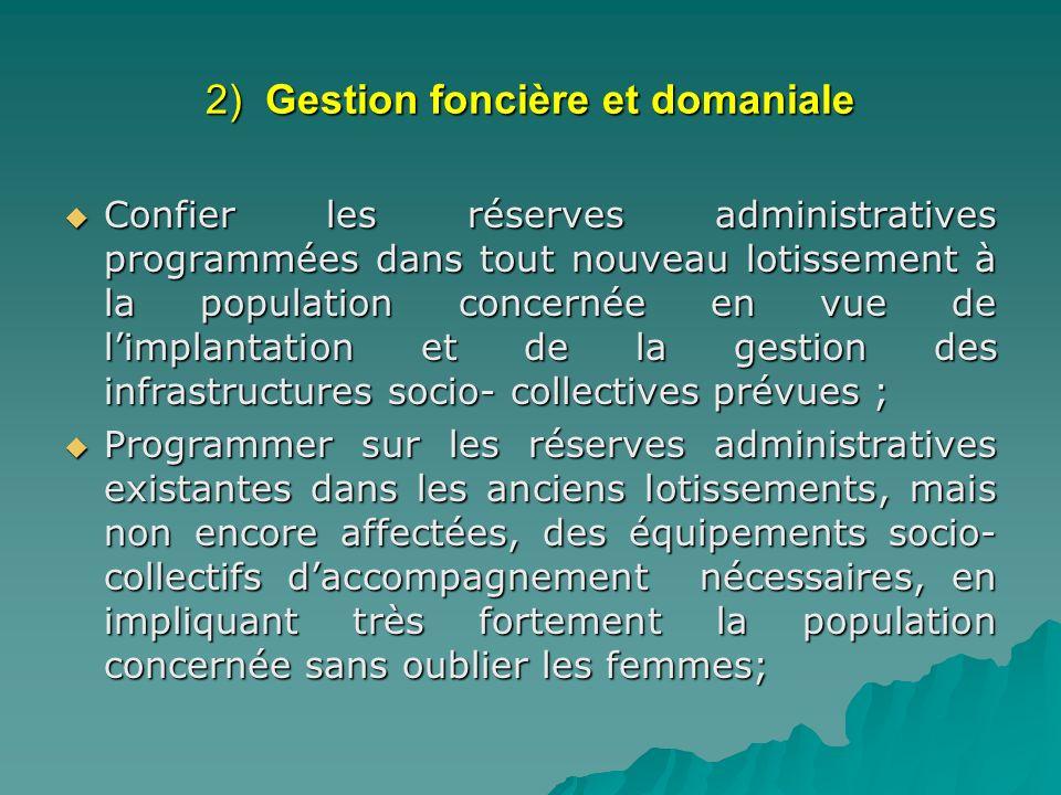 2) Gestion foncière et domaniale Confier les réserves administratives programmées dans tout nouveau lotissement à la population concernée en vue de li