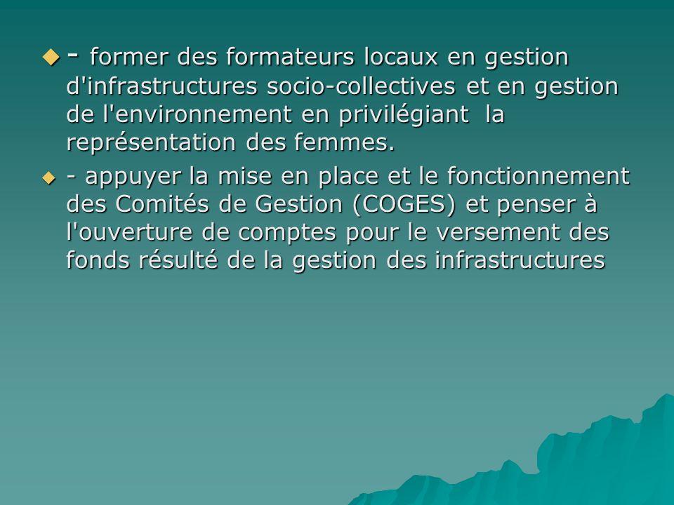 - former des formateurs locaux en gestion d'infrastructures socio-collectives et en gestion de l'environnement en privilégiant la représentation des f
