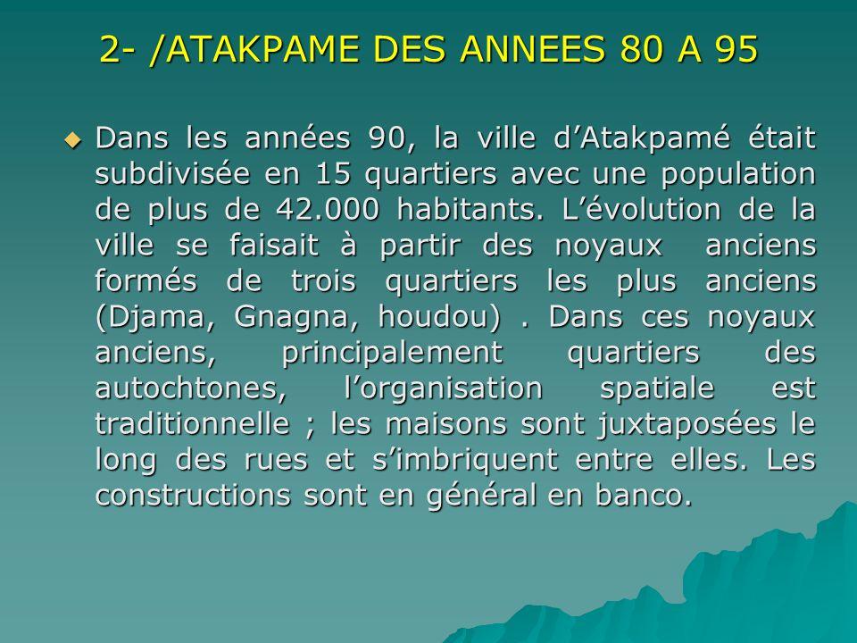 2- /ATAKPAME DES ANNEES 80 A 95 Dans les années 90, la ville dAtakpamé était subdivisée en 15 quartiers avec une population de plus de 42.000 habitant