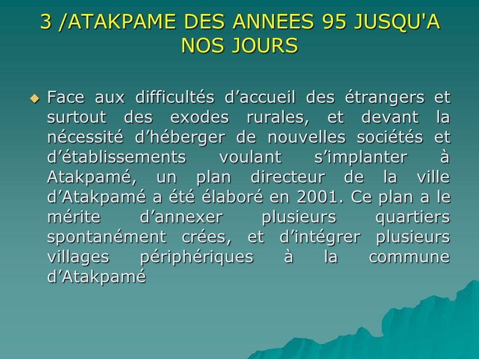 3 /ATAKPAME DES ANNEES 95 JUSQU'A NOS JOURS Face aux difficultés daccueil des étrangers et surtout des exodes rurales, et devant la nécessité dhéberge