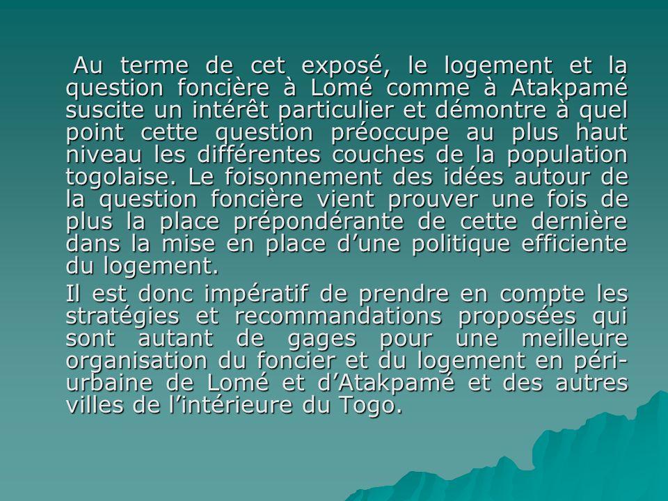 Au terme de cet exposé, le logement et la question foncière à Lomé comme à Atakpamé suscite un intérêt particulier et démontre à quel point cette ques