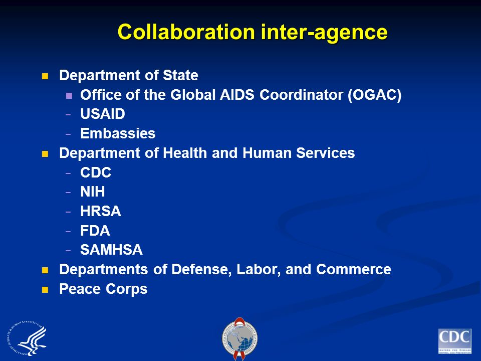 Collaboration inter-agence Department of State Office of the Global AIDS Coordinator (OGAC) USAID Embassies Department of Health and Human Services CDC NIH HRSA FDA SAMHSA Departments of Defense, Labor, and Commerce Peace Corps